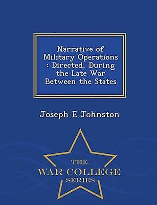 Narrative of Military Operations  Directed During the Late War Between the States  War College Series by Johnston & Joseph E