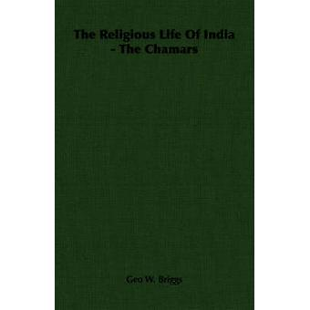 The Religious Life of India  The Chamars by Briggs & Geo W.