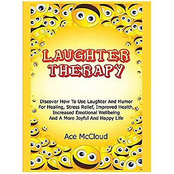 Laughter Therapy: Discover How to Use Laughter and Humor for Healing, Stress Relief, Improved Health, Increased Emotional Wellbeing and a More Joyful and Happy Life (Guide & Strategies for Eliminating Fear Stress)