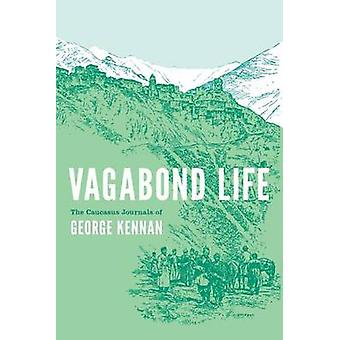 Vagabond Life - The Caucasus Journals of George Kennan by George Kenna