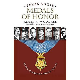 Texas Aggie Medals of Honor - Seven Heroes of World War II by James R.