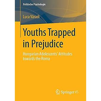 Youths Trapped in Prejudice  Hungarian Adolescents Attitudes towards the Roma by Vradi & Luca