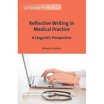 Reflective Writing in Medical Practice by Miriam A. Locher