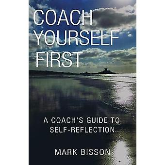 Coach Yourself First A coachs guide to selfreflection by Bisson & Mark