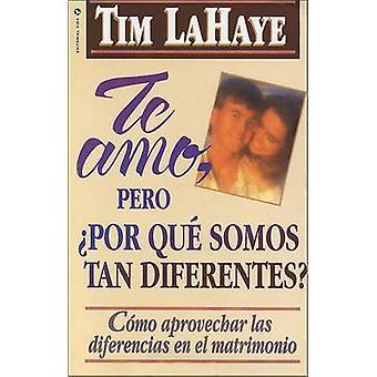 Te Amo Pero Por Qu Somos Tan Diferentes Como Apreciar Las Diferencias En El Matrimonio by LaHaye & Tim