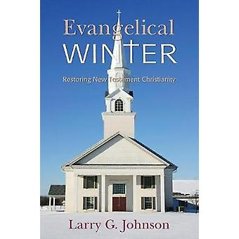 Evangelical Winter  Restoring New Testament Christianity by Johnson & Larry G