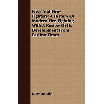 Fires And FireFighters A History Of Modern FireFighting With A Review Of Its Development From Earliest Times by Kenlon & John & B.