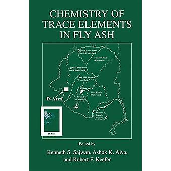 Chemistry of Trace Elements in Fly Ash by Edited by Kenneth S Sajwan & Edited by Ashok K Alva & Edited by Robert F Keefer