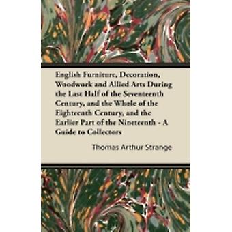 English Furniture Decoration Woodwork and Allied Arts During the Last Half of the Seventeenth Century and the Whole of the Eighteenth Century and by Strange & Thomas Arthur