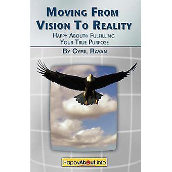 Moving From Vision to Reality Happy About Fulfilling Your True Purpose by Rayan & Cyril