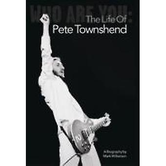 Who Are You The Life of Pete Townshend by Wilkerson & Mark