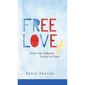 Free Love How the Unloved Learn to Love by Foster & Kelly