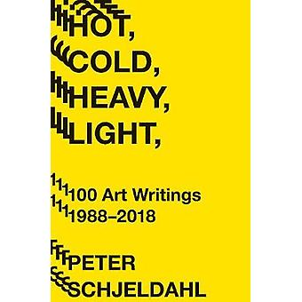 Hot - Cold - Heavy - Light - 100 Art Writings 1988-2018 by Peter Schj