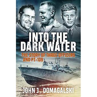 Into the Dark Water - The Story of Three Officers and Pt-109 by John J