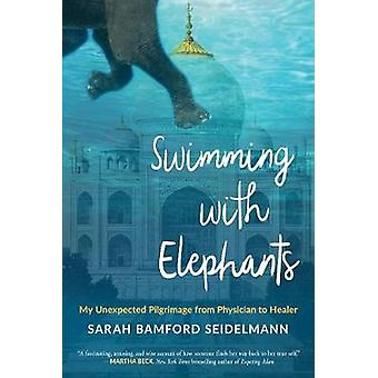 Swimming with Elephants - My Unexpected Pilgrimage from Physician to H