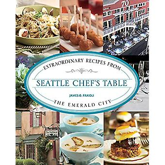 Seattle Chef's Table - Extraordinary Recipes From The Emerald City by