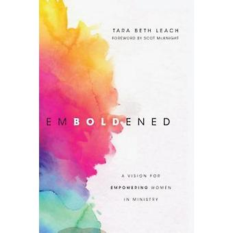 Emboldened  A Vision for Empowering Women in Ministry by Tara Beth Leach