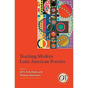 Teaching Modern Latin American Poetries by Jill S. Kuhnheim - 9781603