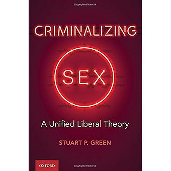 Criminalizing Sex - A Unified Liberal Theory by Stuart P. Green - 9780