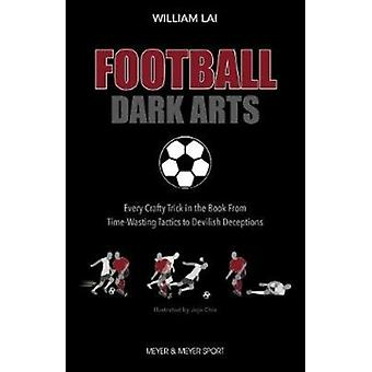 Football Dark Arts  Every Crafty Trick in the Book from TimeWasting Tactics to Devilish Deceptions by William Lai