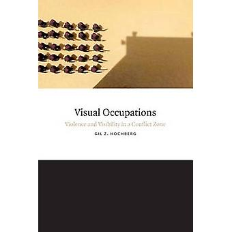 Visual Occupations  Violence and Visibility in a Conflict Zone by Gil Z Hochberg