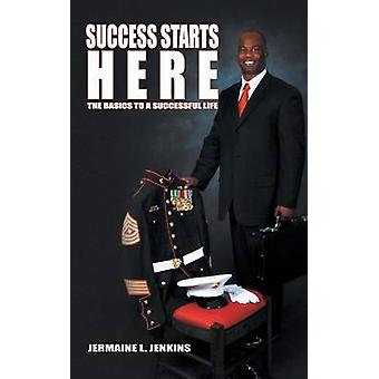 Success Starts Here - The Basics to a Successful Life by Jermaine L Je