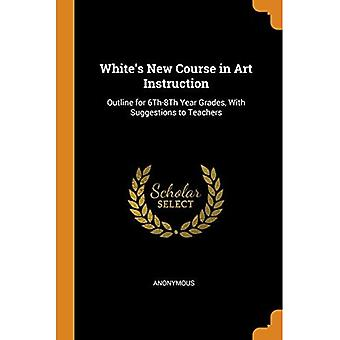 White's New Course in Art Instruction: Outline for 6th-8th Year Grades, with Suggestions to Teachers