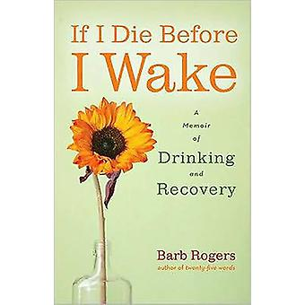 If I Die Before I Wake  A Memoir of Drinking and Recovery by Barb Rogers