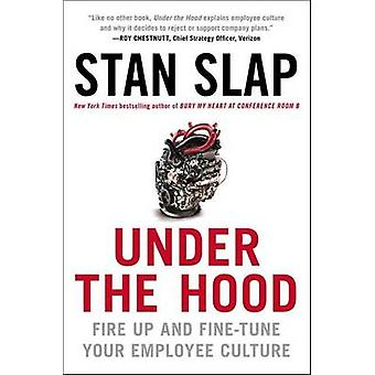 Under the Hood - Fire Up and Fine-Tune Your Employee Culture by Stan S