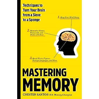 Mastering Memory - Techniques to Turn Your Brain from a Sieve to a Spo