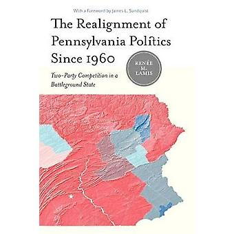 The Realignment of Pennsylvania Politics Since 1960 TwoParty Competition in a Battleground State by Lamis & Renee M.