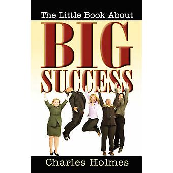The Little Book about Big Success by Holmes & Charles