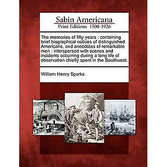 The memories of fifty years  containing brief biographical notices of distinguished Americans and anecdotes of remarkable men  interspersed with scenes and incidents occurring during a long life of by Sparks & William Henry