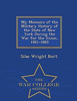 My Memoirs of the Military History of the State of New York During the War for the Union 18611865  War College Series by Burt & Silas Wright