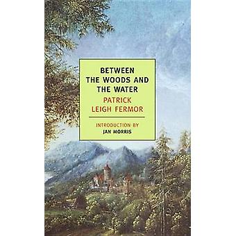 Between the Woods and the Water by Patrick Leigh Fermor - Jan Morris