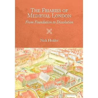 Friaries of Medieval London From Foundation to Dissolution by Holder & Nick