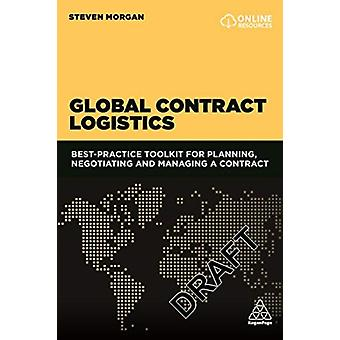 Global Contract Logistics Best Practice Toolkit for Planning Negotiating and Managing a Contract by Morgan & Steven