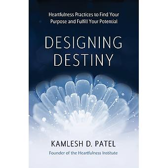 Designing Destiny  Heartfulness Practices to Find Your Purpose and Fulfill Your Potential by Kamlesh D Patel & Designed by Julie Davison