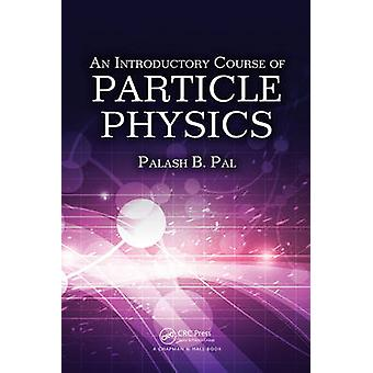 An Introductory Course of Particle Physics by Pal & Palash B. Saha Institute of Nuclear Physics & Calcutta & India