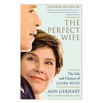 The Perfect Wife The Life and Choices of Laura Bush by Gerhart & Ann