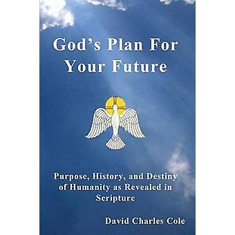 Gods Plan for Your Future Purpose History and Destiny of Humanity as Revealed in Scripture by Cole & David Charles