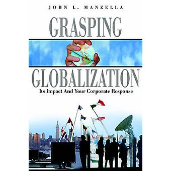 Grasping Globalization Its Impact and Your Corporate Response by Manzella & John L.