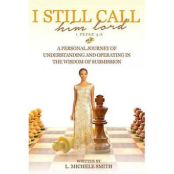I Still Call him lord A Personal Journey of Understanding and Operating In The Wisdom of Submission by Smith & Linda Michelle