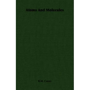 Atoms and Molecules by Caven & R. M.
