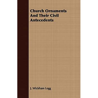 Church Ornaments And Their Civil Antecedents by Legg & J. Wickham