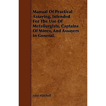 Manual of Practical Assaying Intended for the Use of Metallurgists Captains of Mines and Assayers in General. by Mitchell & John