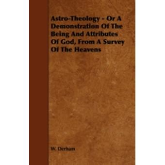 AstroTheology  Or a Demonstration of the Being and Attributes of God from a Survey of the Heavens by Derham & W.
