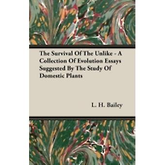 The Survival of The Unlike  A Collection of Evolution Essays Suggested by the Study of Domestic Plants by Bailey & L. H.