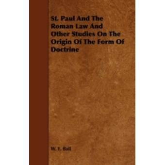 St. Paul and the Roman Law and Other Studies on the Origin of the Form of Doctrine by Ball & W. E.