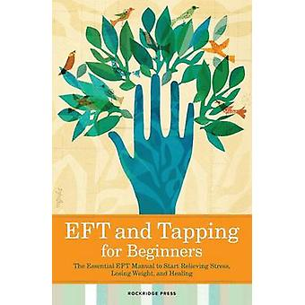 Eft and Tapping for Beginners The Essential Eft Manual to Start Relieving Stress Losing Weight and Healing by Rockridge Press
